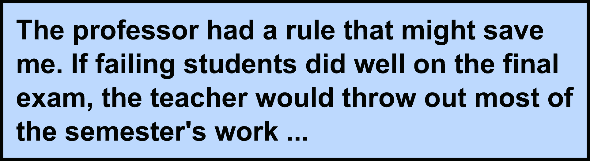 The professor had a rule that might save me. If failing students did well on the final exam, the teacher would throw out most of the semester's work ...