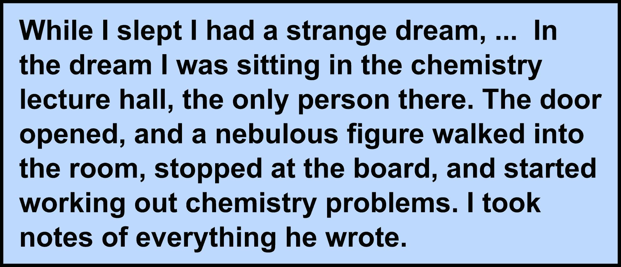 While I slept I had a strange dream. ... In the dream I was sitting in the chemistry lecture hall, the only person there. The door opened, and a nebulous figure walked into the room, stopped at the board, and started working out chemistry problems. I took notes of everything he wrote.