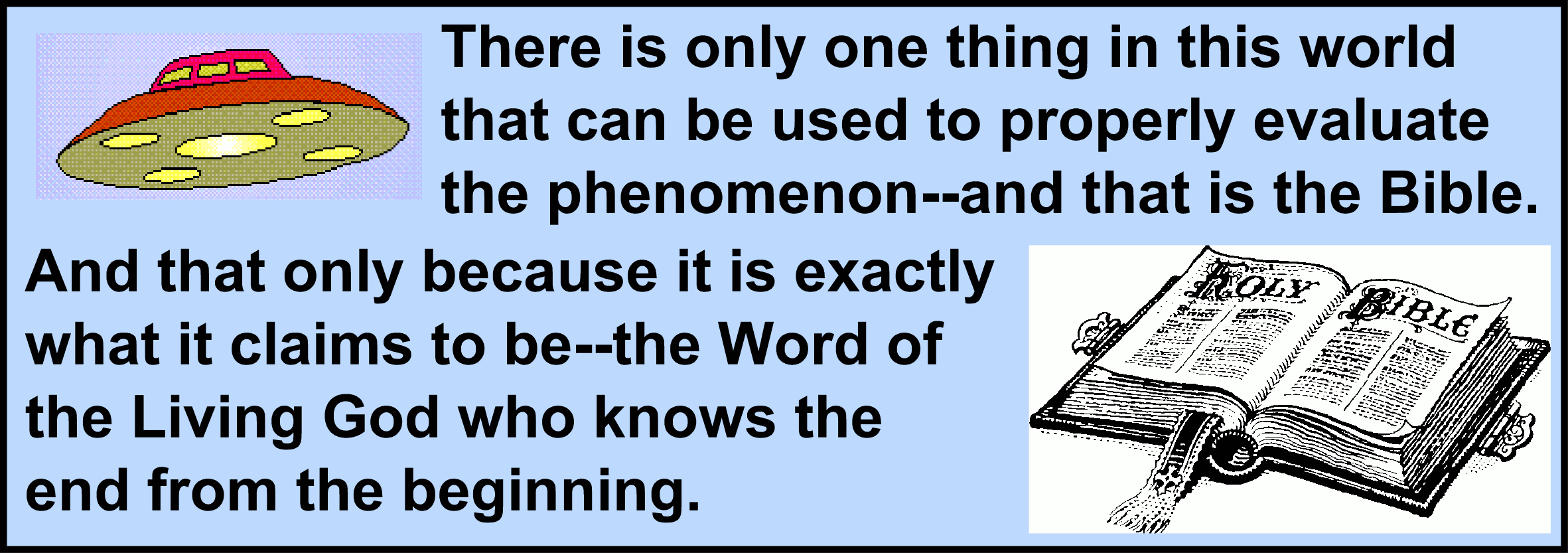 Image:There is only one thing in this world that can be used to properly evaluate the phenomenon--and that is the Bible. And that only because it is exactly what it claims to be--the Word of the Living God who knows the end from the beginning.