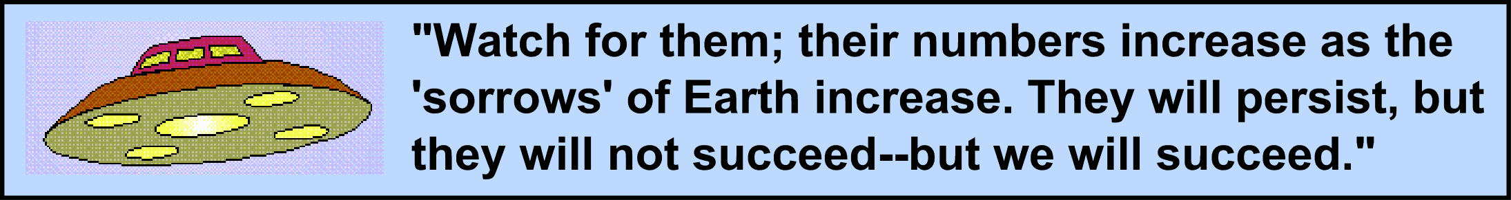 "Image:Watch for them; their numbers increase as the ""sorrows"" of Earth increase. They will persist, but they will not succeed--but we will succeed."