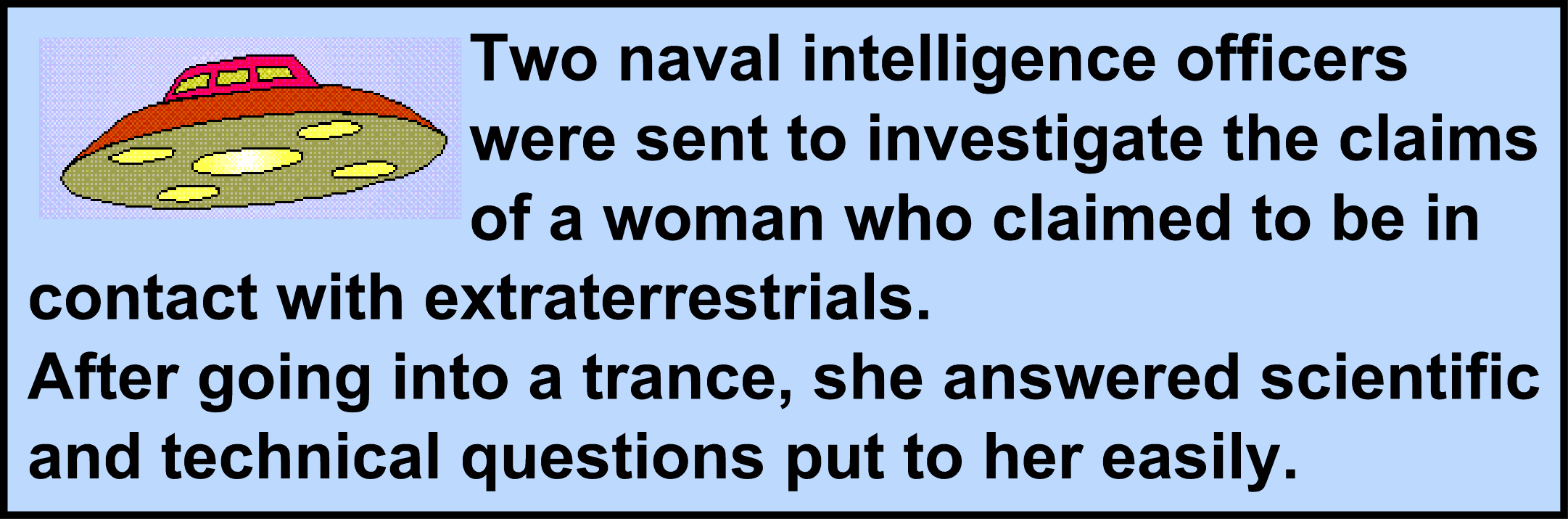 Image:Two naval intelligence officers were sent to investigate the claims of a woman who claimed to be in contact with extraterrestrials. After going into a trance, she answered scientific and technical questions put to her easily.