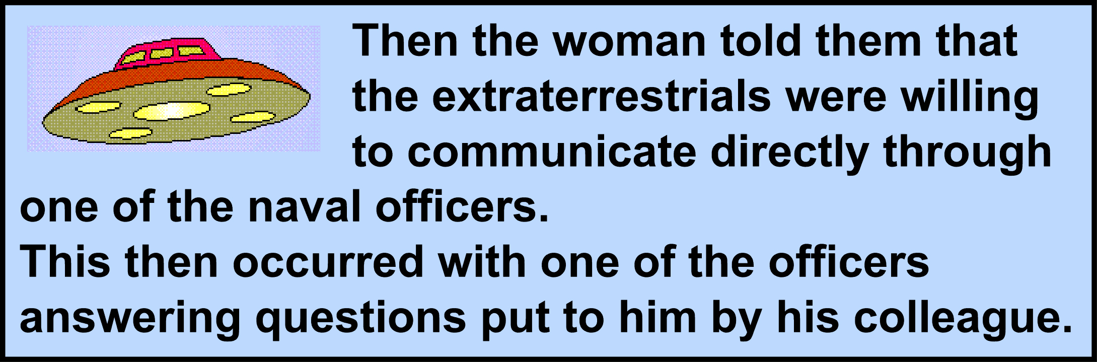 Image:Then the woman told them that the extraterrestrials were willing to communicate directly through one of the naval officers. This then occurred with one of the officers answering questions put to him by his colleague.