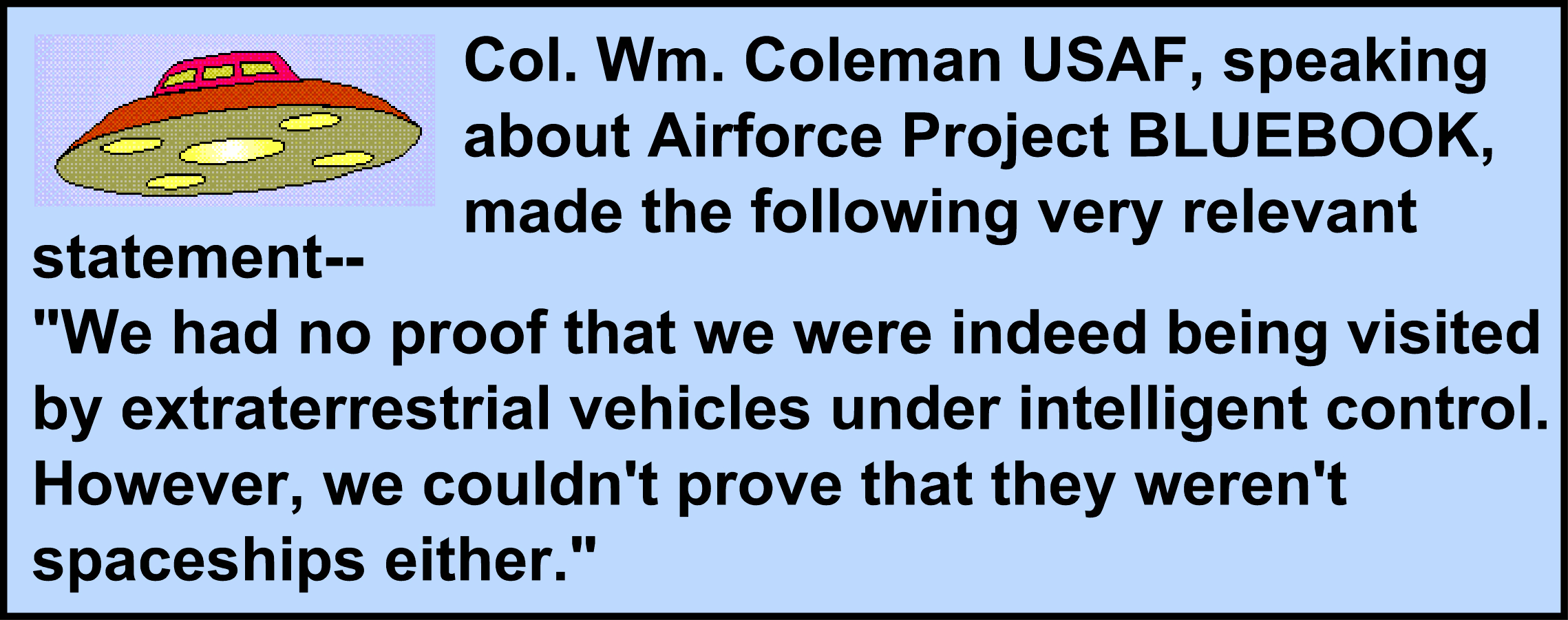 "Image:Col. Wm. Coleman USAF, speaking about Airforce Project BLUEBOOK, made the following very relevant statement--""We had no proof that we were indeed being visited by extraterrestrial vehicles under intelligent control. However, we couldn't prove that they weren't spaceships either."""