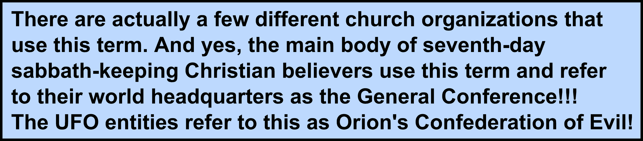 Image:There are actually a few different church organizations that use this term. And yes, the main body of seventh-day sabbath-keeping Christian believers use this term and refer to their world headquarters as the General Conference!!! The UFO entities refer to this as Orion's Confederation of Evil!