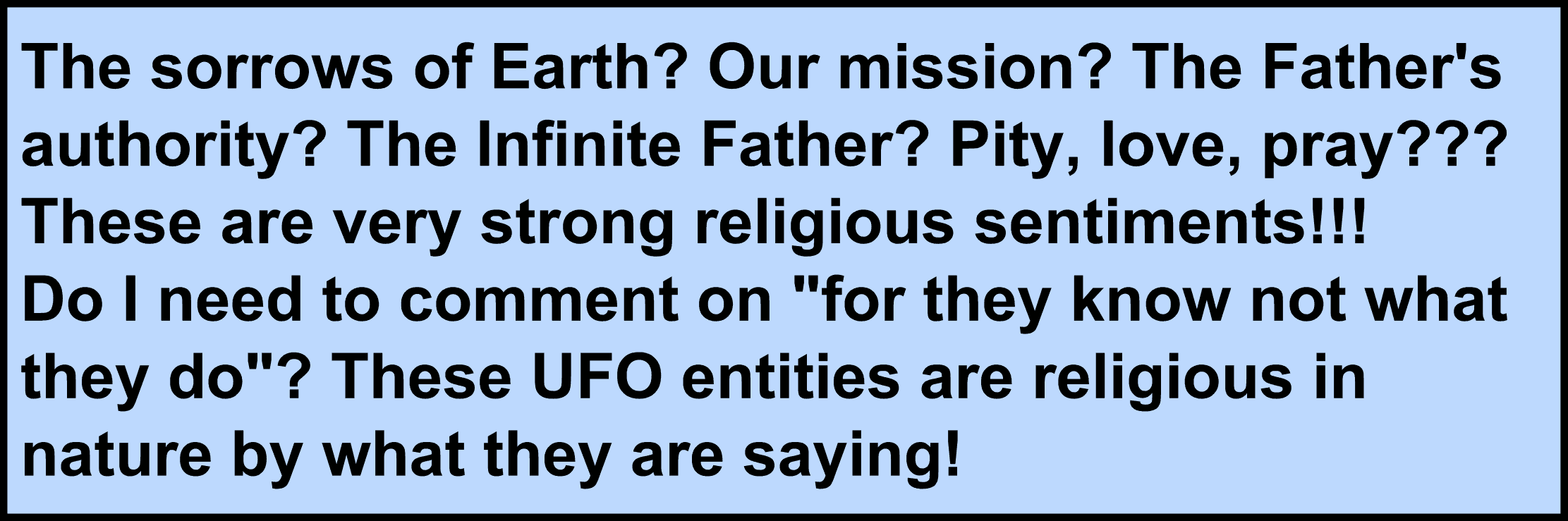"Image:The sorrows of Earth? Our mission? The Father's authority? The Infinite Father? Pity, love, pray??? These are very strong religious sentiments!!! Do I need to comment on ""for they know not what they do""? These UFO entities are religious in nature by what they are saying!"