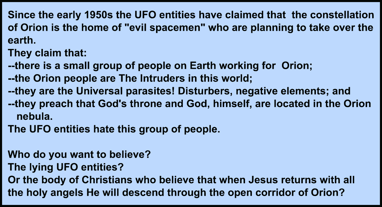 "Image:Since the early 1950s the UFO entities have continually claimed that the constellation of Orion is the home of ""evil spacemen"" who are planning to take over the earth. They claim that: --there is a small group of people on Earth working for Orion; --the Orion people are The Intruders in this world; --they are the Universal parasites! Disturbers, negative elements; --they preach that God's throne and God, himself, are located in the Orion nebula. They hate this group of people."